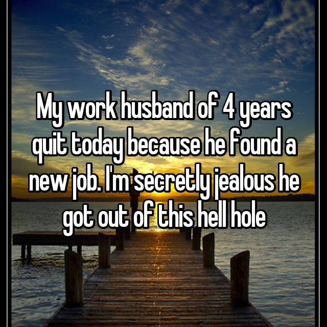My work husband of 4 years quit today because he found a new job. I'm secretly jealous he got out of this hell hole