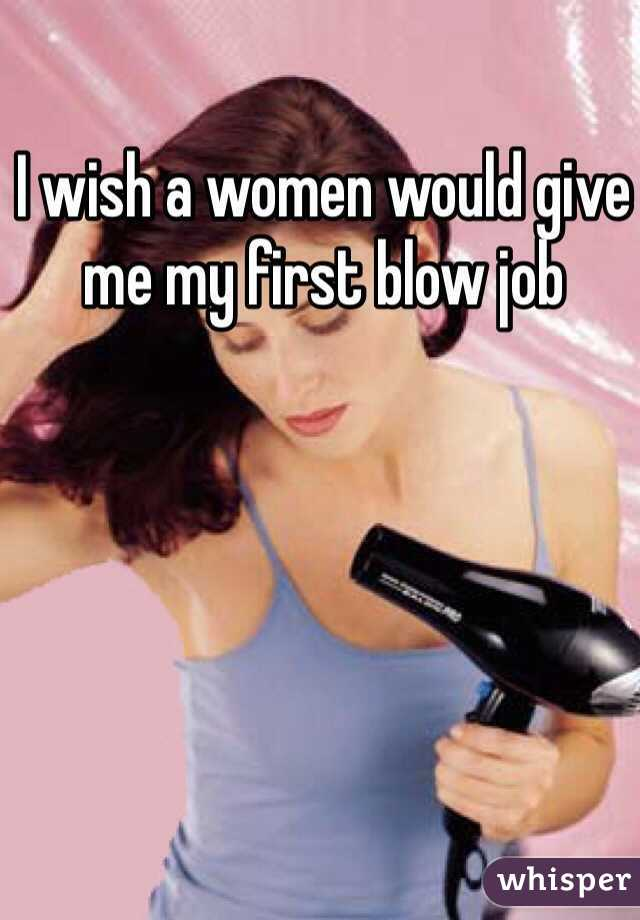 I wish a women would give me my first blow job