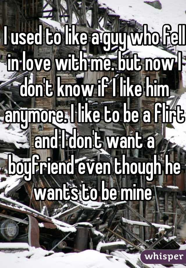 I used to like a guy who fell in love with me. but now I don't know if I like him anymore. I like to be a flirt and I don't want a boyfriend even though he wants to be mine