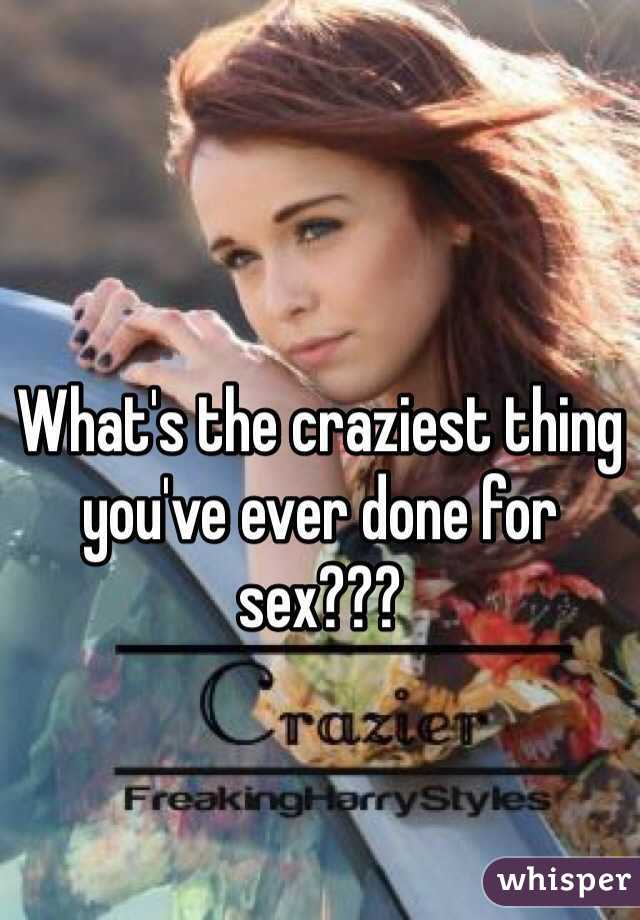 What's the craziest thing you've ever done for sex???