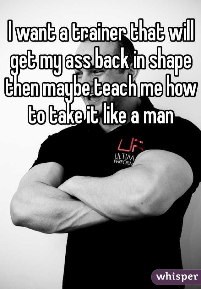 I want a trainer that will get my ass back in shape then maybe teach me how to take it like a man