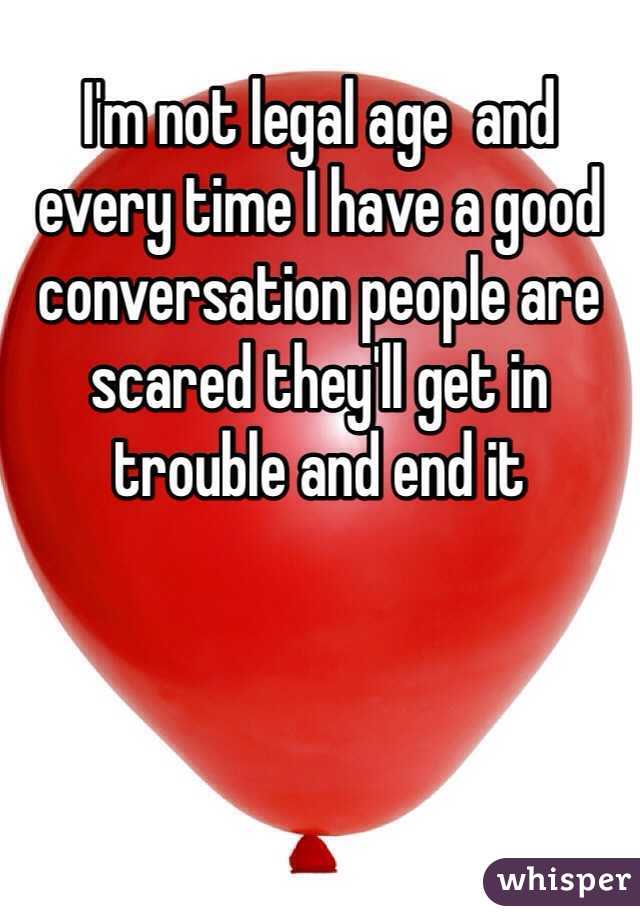 I'm not legal age  and every time I have a good conversation people are scared they'll get in trouble and end it