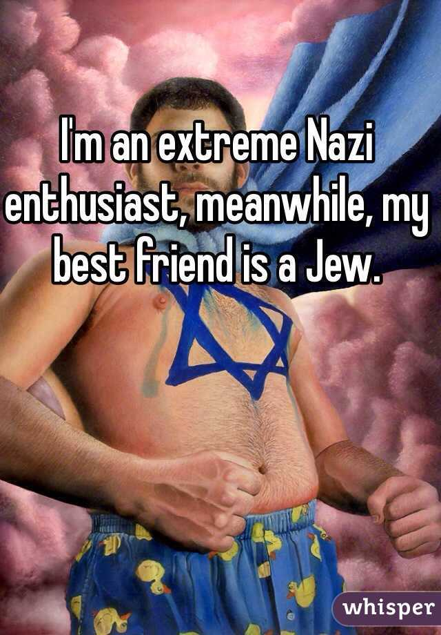 I'm an extreme Nazi enthusiast, meanwhile, my best friend is a Jew.
