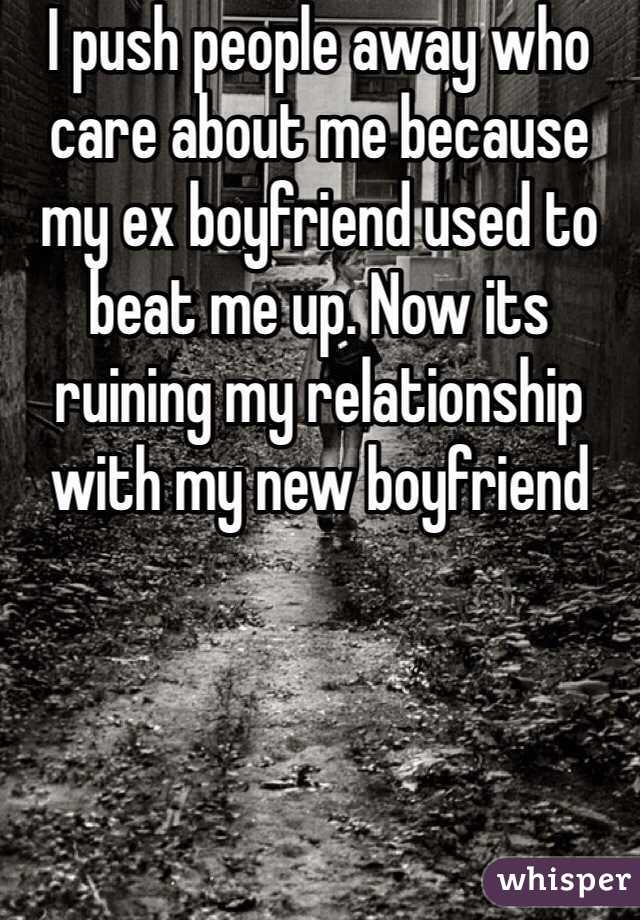 I push people away who care about me because my ex boyfriend used to beat me up. Now its ruining my relationship with my new boyfriend