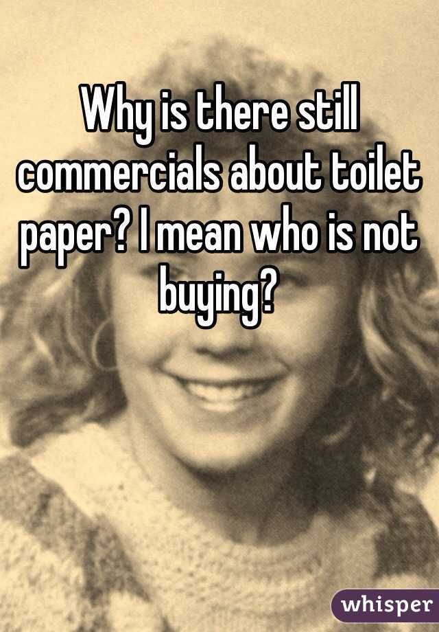 Why is there still commercials about toilet paper? I mean who is not buying?