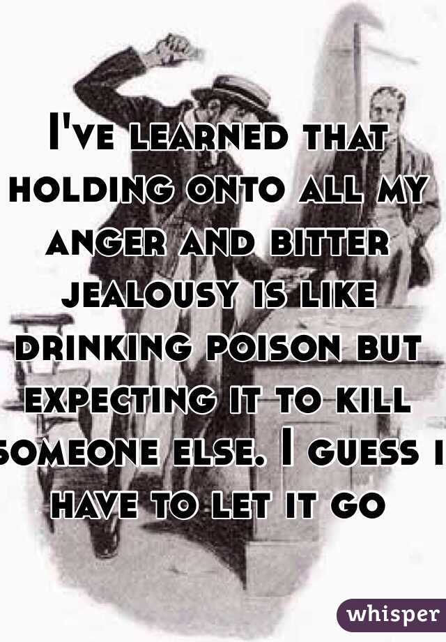 I've learned that holding onto all my anger and bitter jealousy is like drinking poison but expecting it to kill someone else. I guess i have to let it go