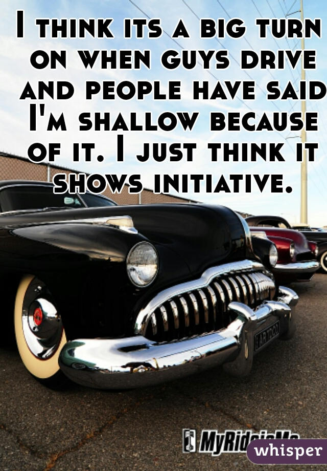I think its a big turn on when guys drive and people have said I'm shallow because of it. I just think it shows initiative.