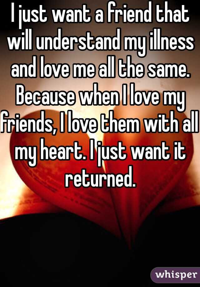 I just want a friend that will understand my illness and love me all the same. Because when I love my friends, I love them with all my heart. I just want it returned.
