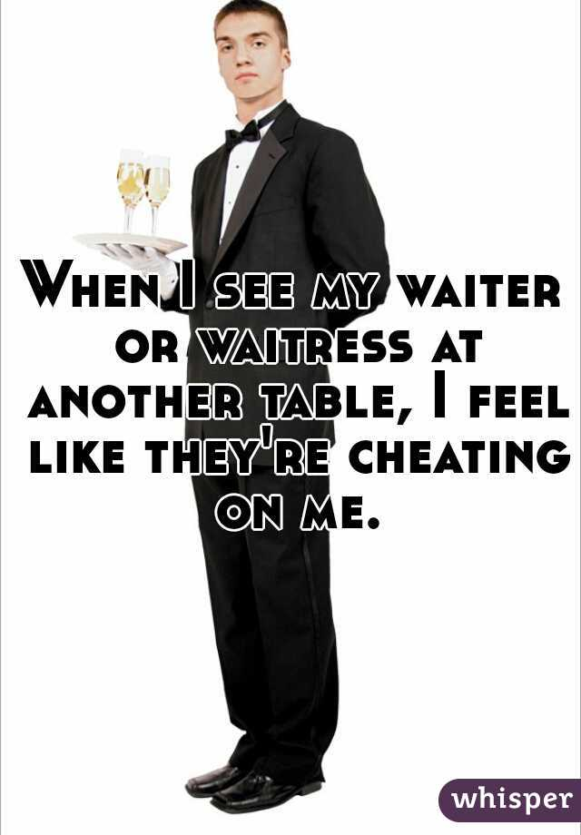 When I see my waiter or waitress at another table, I feel like they're cheating on me.