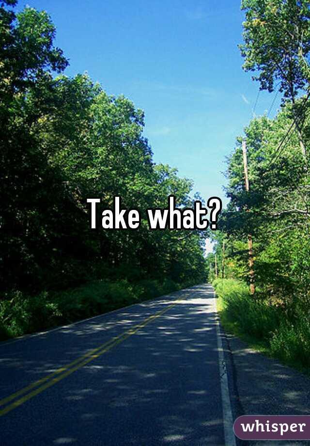 Take what?