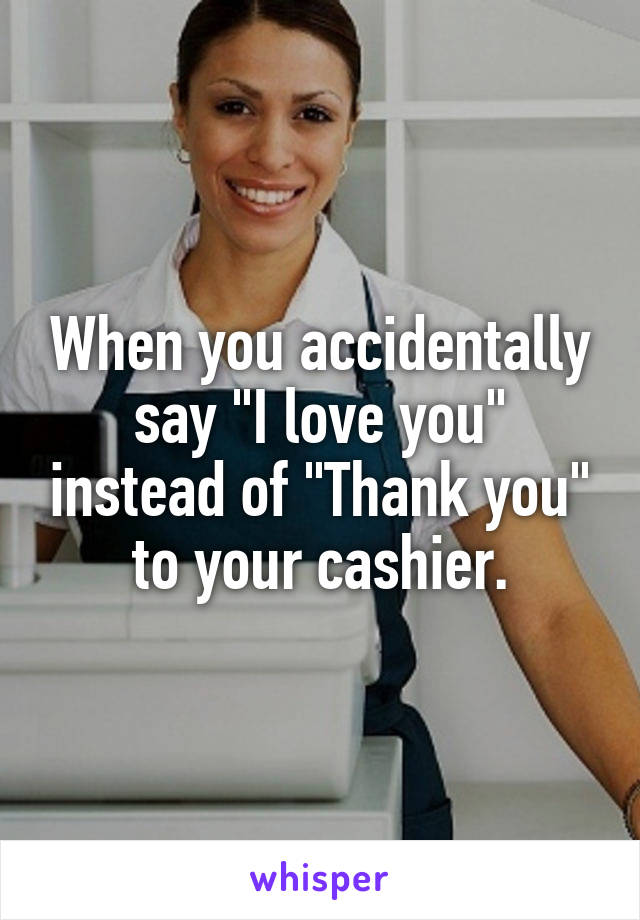 """When you accidentally say """"I love you"""" instead of """"Thank you"""" to your cashier."""