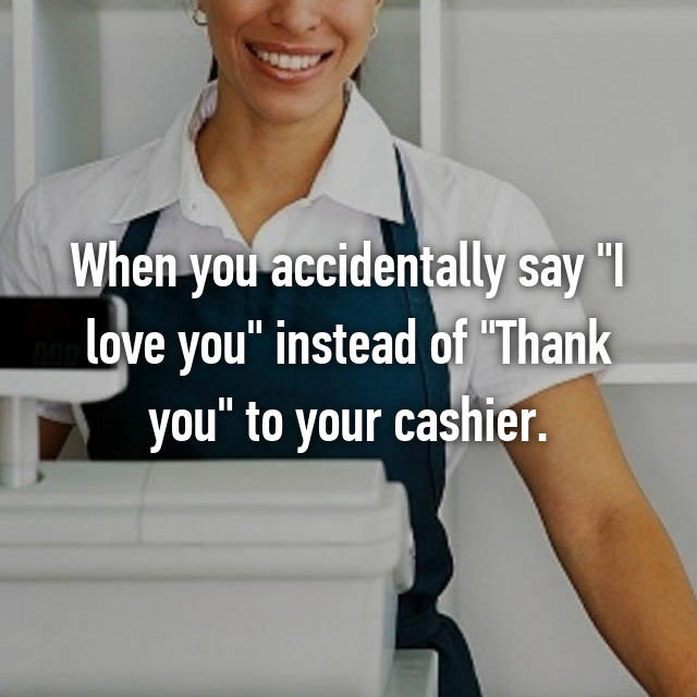 "When you accidentally say ""I love you"" instead of ""Thank you"" to your cashier."
