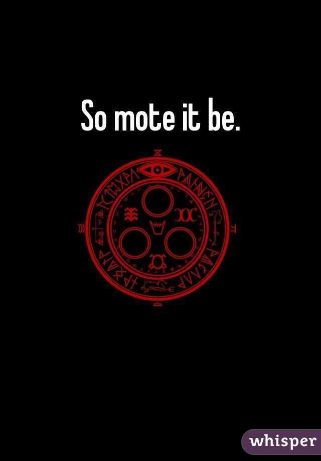 So mote it be.