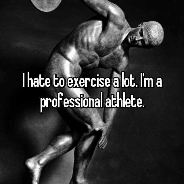 I hate to exercise a lot. I'm a professional athlete.