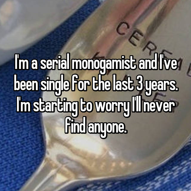 I'm a serial monogamist and I've been single for the last 3 years. I'm starting to worry I'll never find anyone.