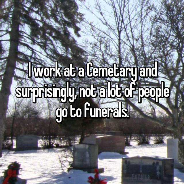 I work at a Cemetary and surprisingly, not a lot of people go to funerals.