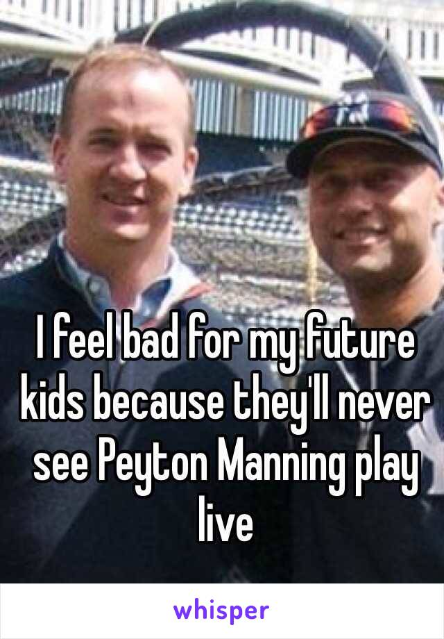 I feel bad for my future kids because they'll never see Peyton Manning play live