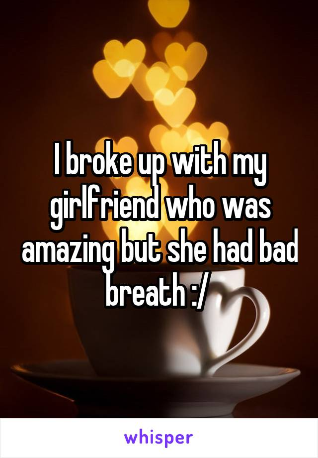 I broke up with my girlfriend who was amazing but she had bad breath :/
