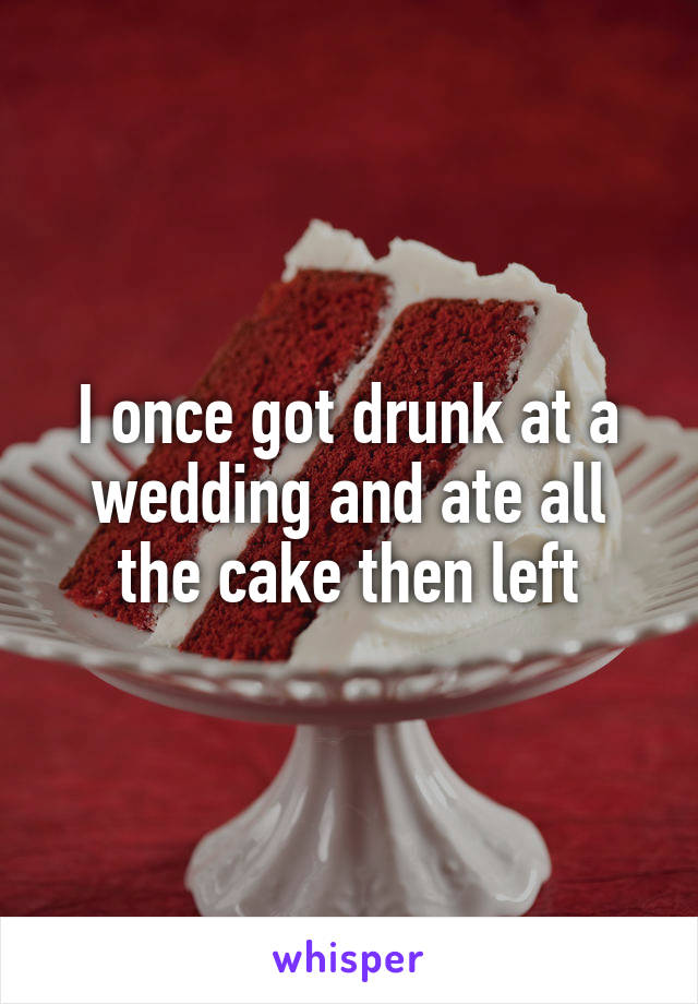 I once got drunk at a wedding and ate all the cake then left