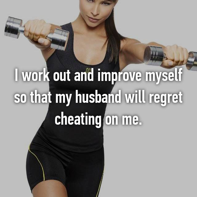 I work out and improve myself so that my husband will regret cheating on me.