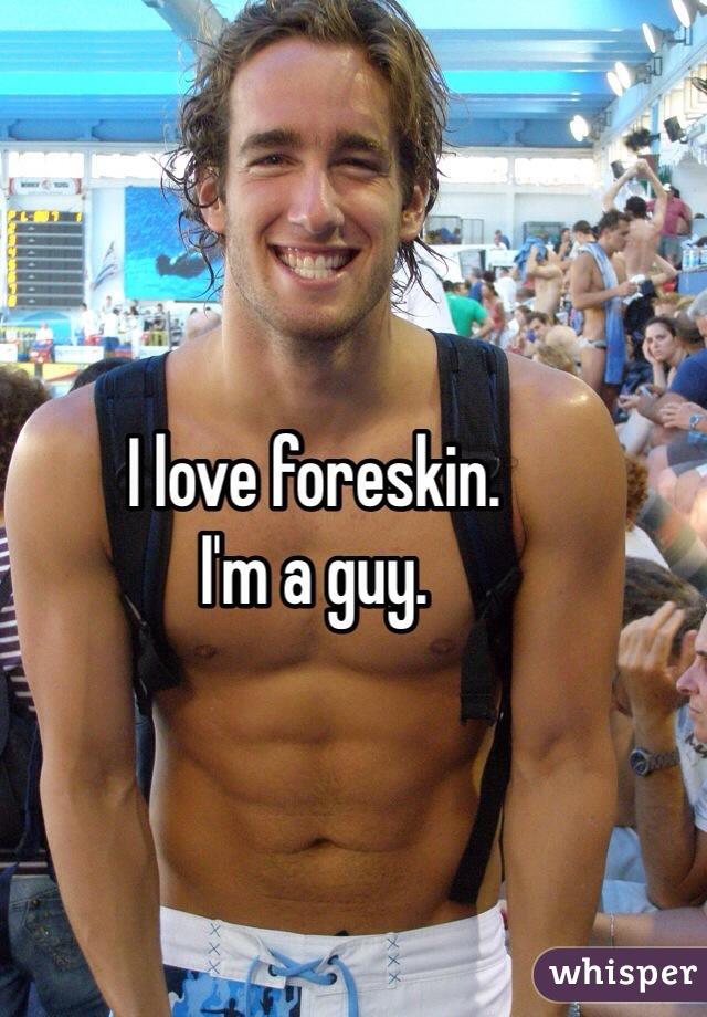 I love foreskin