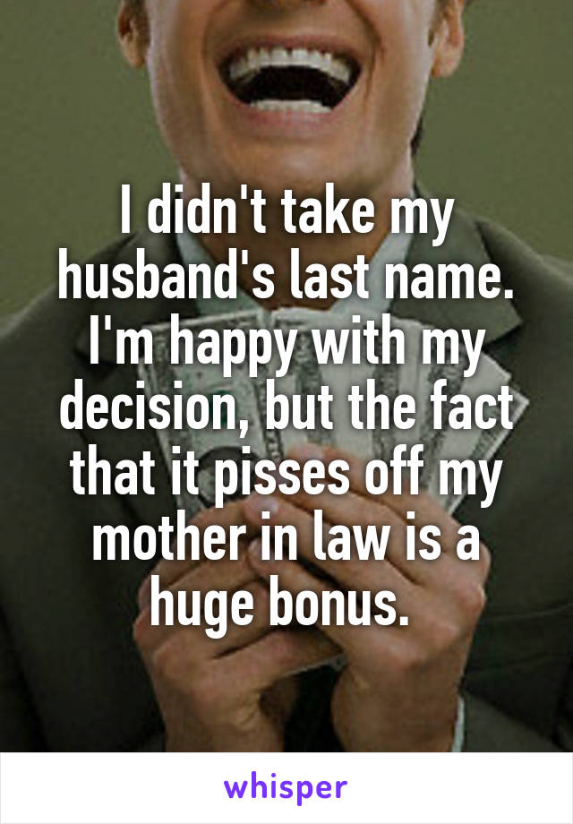 I didn't take my husband's last name. I'm happy with my decision, but the fact that it pisses off my mother in law is a huge bonus.