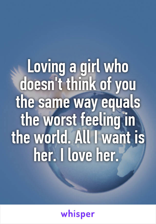 Loving a girl who doesn't think of you the same way equals the worst feeling in the world. All I want is her. I love her.