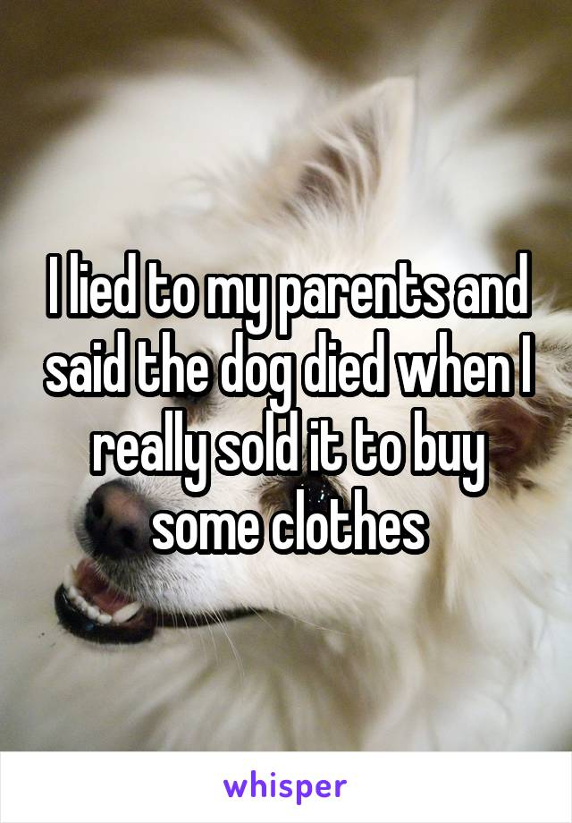 I lied to my parents and said the dog died when I really sold it to buy some clothes
