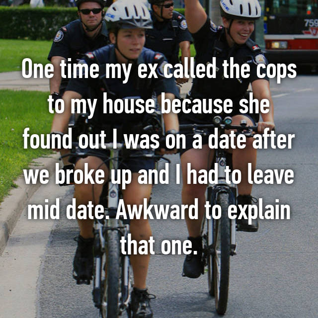 One time my ex called the cops to my house because she found out I was on a date after we broke up and I had to leave mid date. Awkward to explain that one.