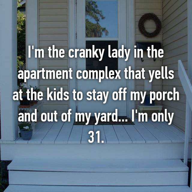 I'm the cranky lady in the apartment complex that yells at the kids to stay off my porch and out of my yard... I'm only 31.