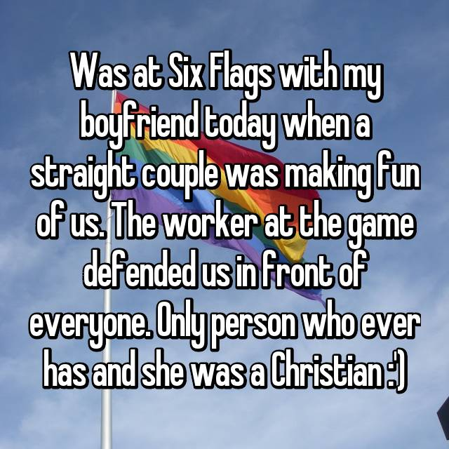 Was at Six Flags with my boyfriend today when a straight couple was making fun of us. The worker at the game defended us in front of everyone. Only person who ever has and she was a Christian :')