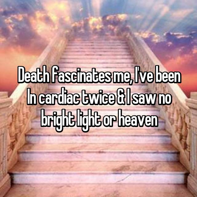Death fascinates me, I've been In cardiac twice & I saw no bright light or heaven