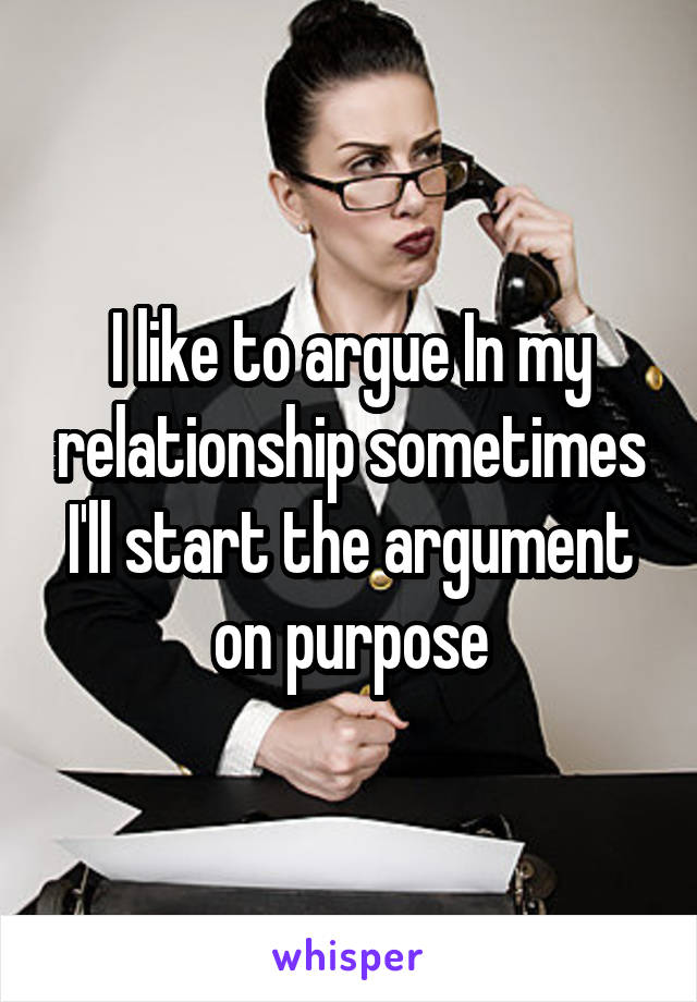 I like to argue In my relationship sometimes I'll start the argument on purpose