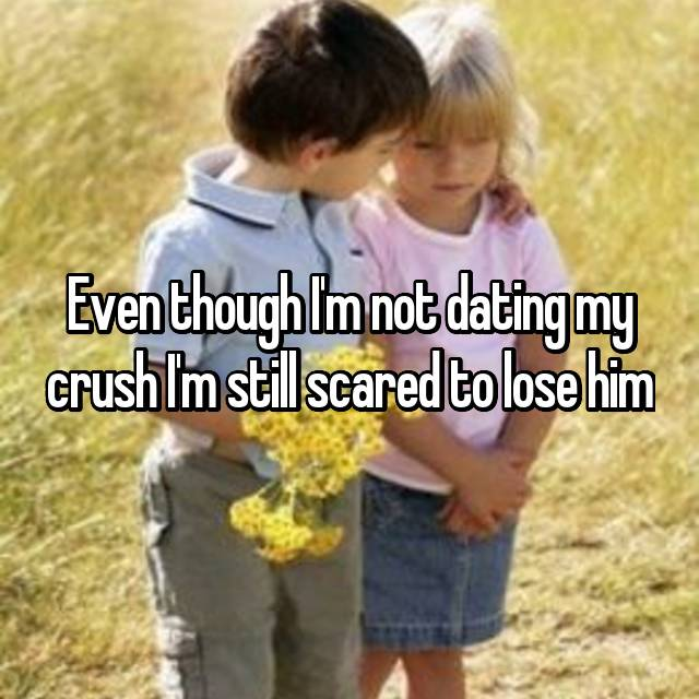 Even though I'm not dating my crush I'm still scared to lose him