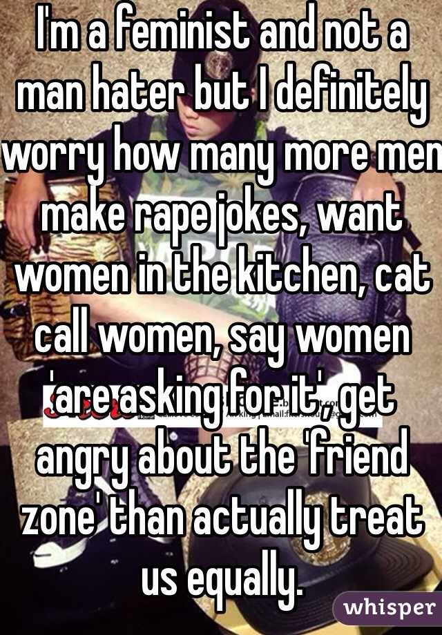 I M A Feminist And Not A Man Hater But I Definitely Worry