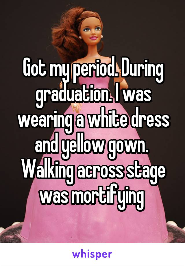 Got my period. During graduation. I was wearing a white dress and yellow gown.  Walking across stage was mortifying