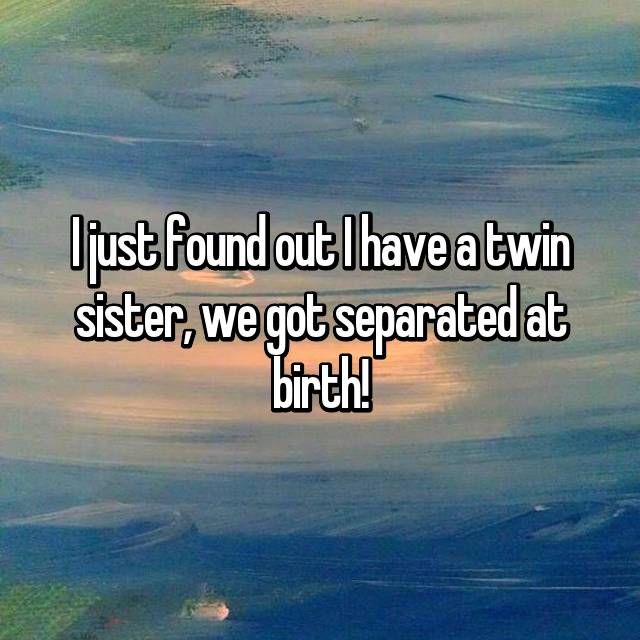 I just found out I have a twin sister, we got separated at birth!