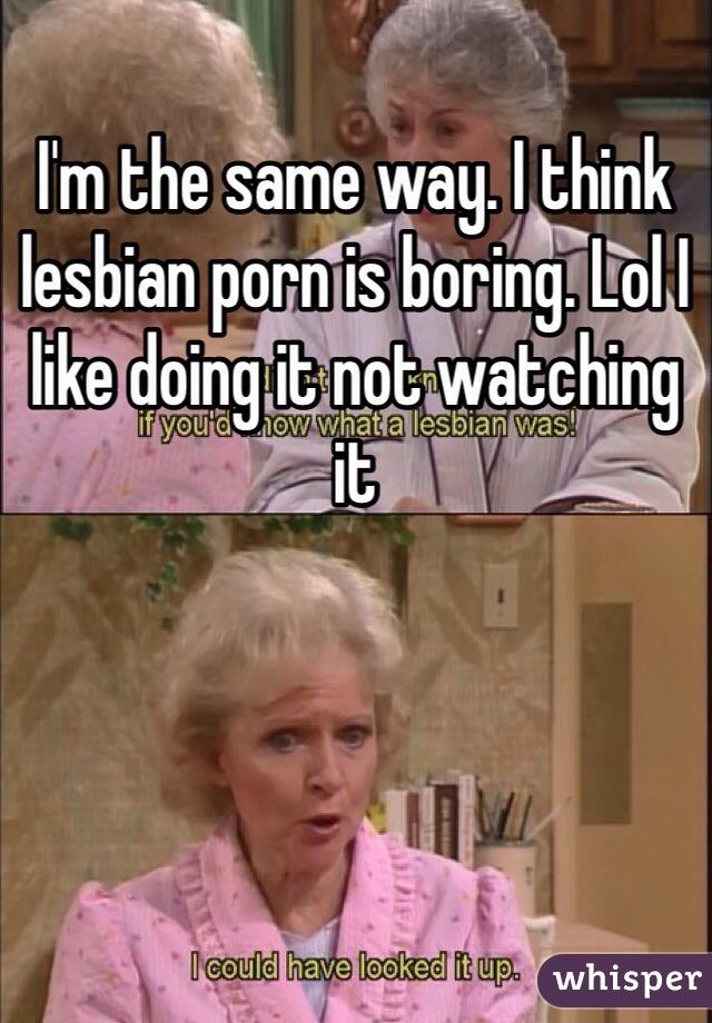 I think lesbian porn is boring.