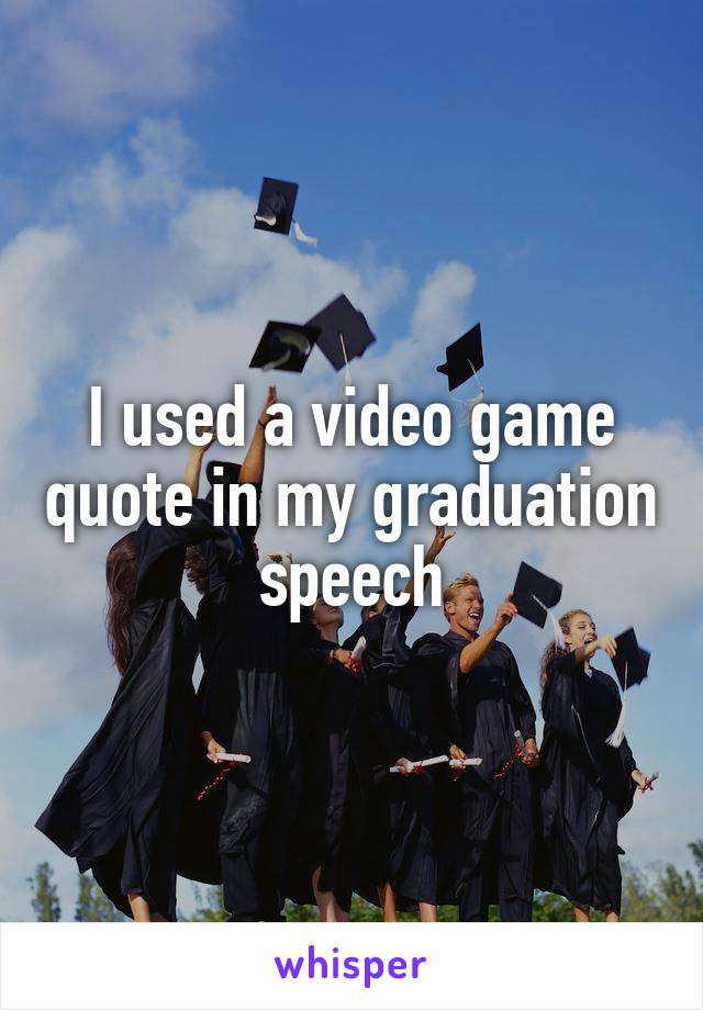 I used a video game quote in my graduation speech