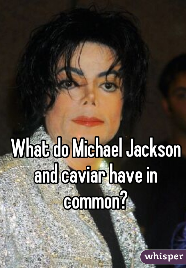 What do Michael Jackson and caviar have in common?