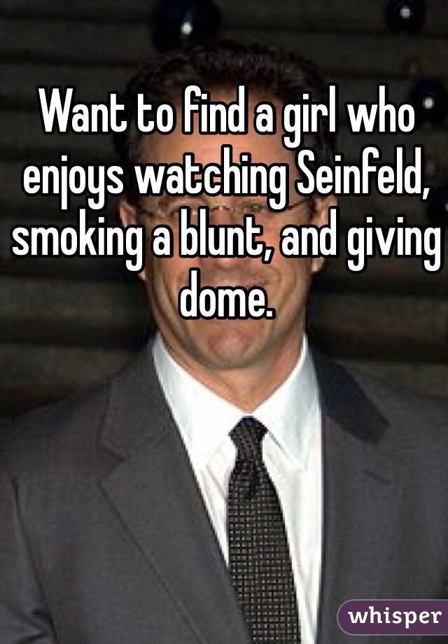 Want to find a girl who enjoys watching Seinfeld, smoking a blunt, and giving dome.