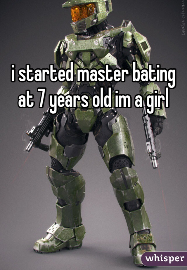 i started master bating at 7 years old im a girl