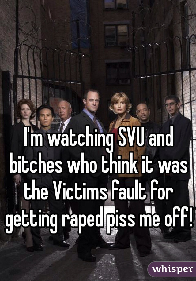 I'm watching SVU and bitches who think it was the Victims fault for getting raped piss me off!