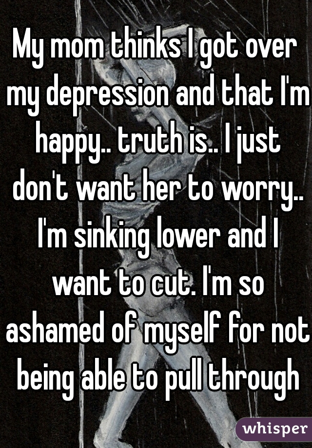 My mom thinks I got over my depression and that I'm happy.. truth is.. I just don't want her to worry.. I'm sinking lower and I want to cut. I'm so ashamed of myself for not being able to pull through