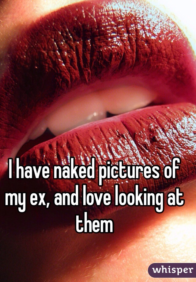 I have naked pictures of my ex, and love looking at them