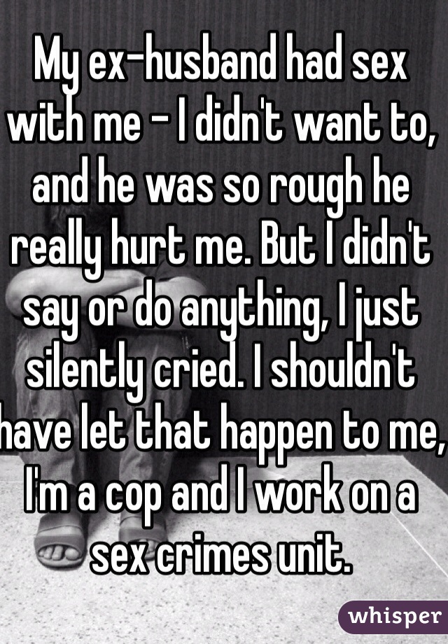My ex-husband had sex with me - I didn't want to, and he was so rough he really hurt me. But I didn't say or do anything, I just silently cried. I shouldn't have let that happen to me, I'm a cop and I work on a sex crimes unit.