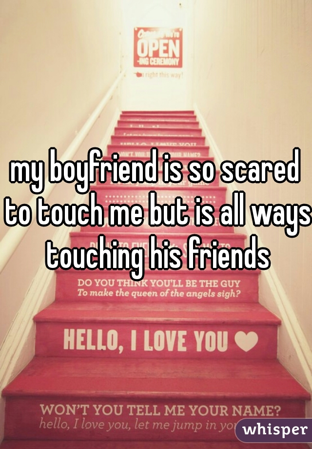 my boyfriend is so scared to touch me but is all ways touching his friends