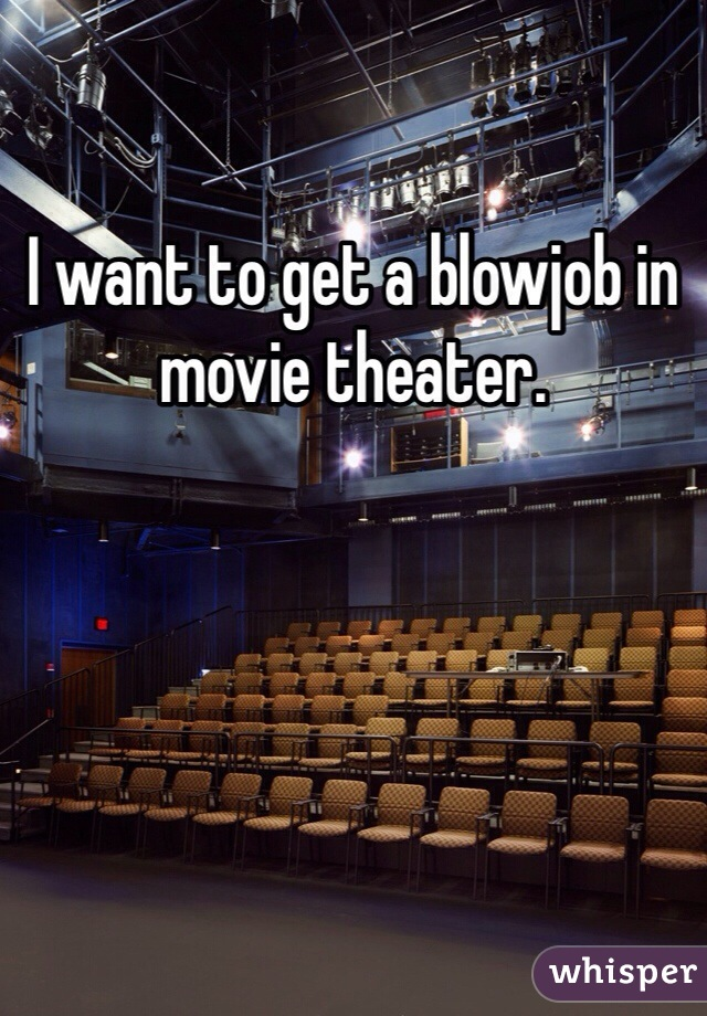 I want to get a blowjob in movie theater.