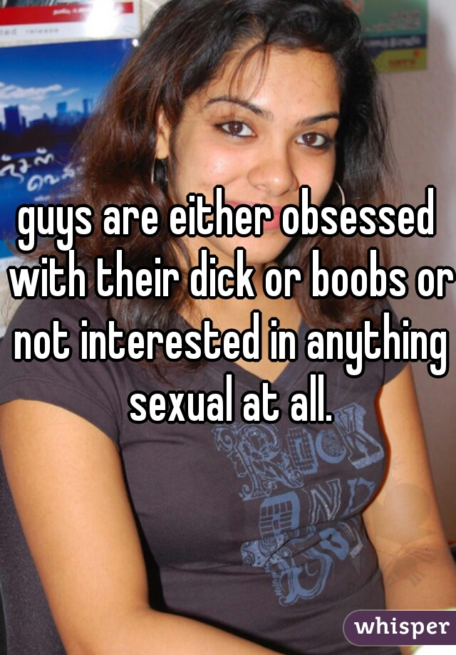 guys are either obsessed with their dick or boobs or not interested in anything sexual at all.