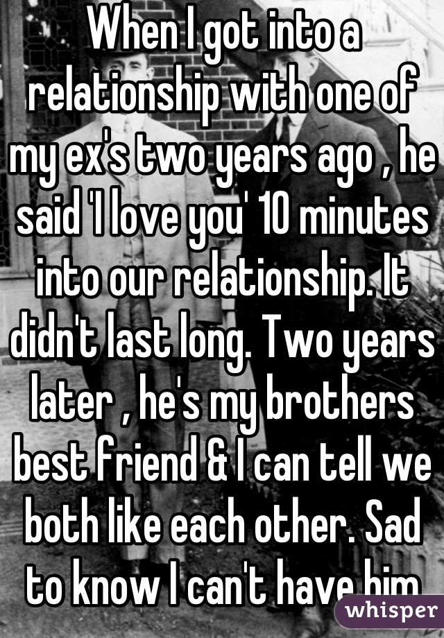 When I got into a relationship with one of my ex's two years ago , he said 'I love you' 10 minutes into our relationship. It didn't last long. Two years later , he's my brothers best friend & I can tell we both like each other. Sad to know I can't have him now